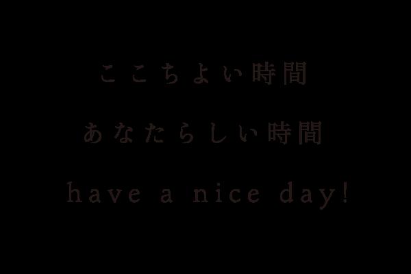 ここちよい時間 あなたらしい時間 Have a Nice Day!